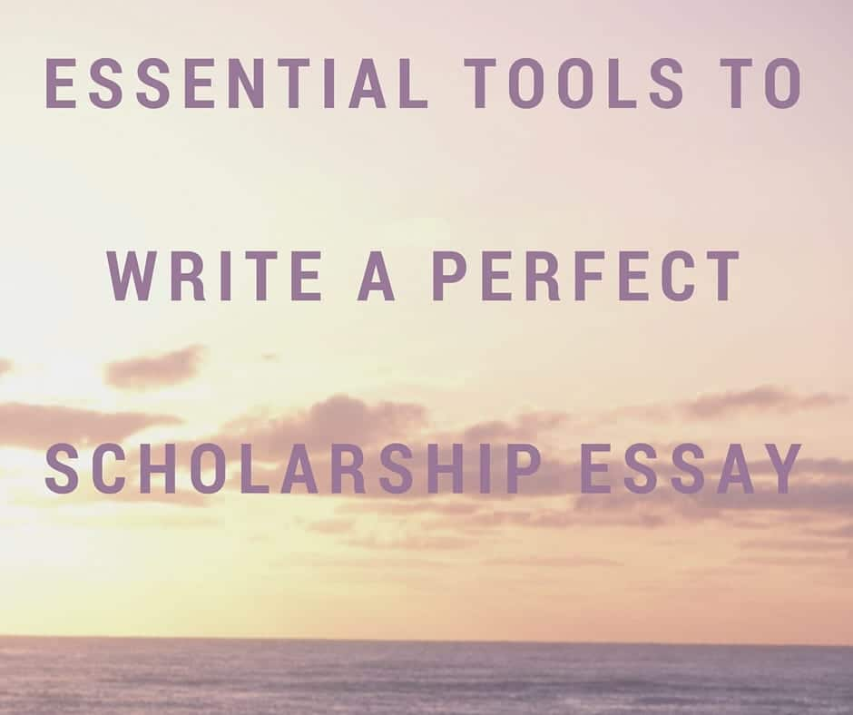ESSENTIAL TOOLS TO WRITE A PERFECT SCHOLARSHIP ESSAY
